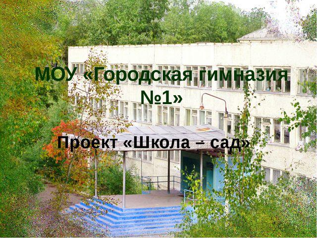 МОУ «Городская гимназия №1» Проект «Школа – сад»