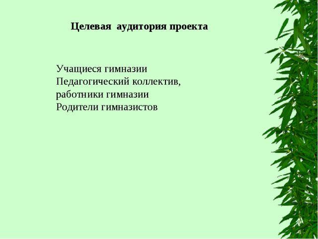 Целевая аудитория проекта Учащиеся гимназии Педагогический коллектив, работни...