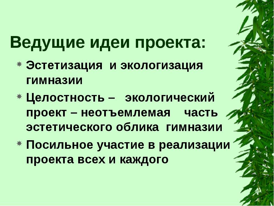 Ведущие идеи проекта: Эстетизация и экологизация гимназии Целостность – эколо...