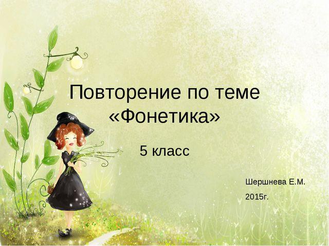Повторение по теме «Фонетика» 5 класс Шершнева Е.М. 2015г.