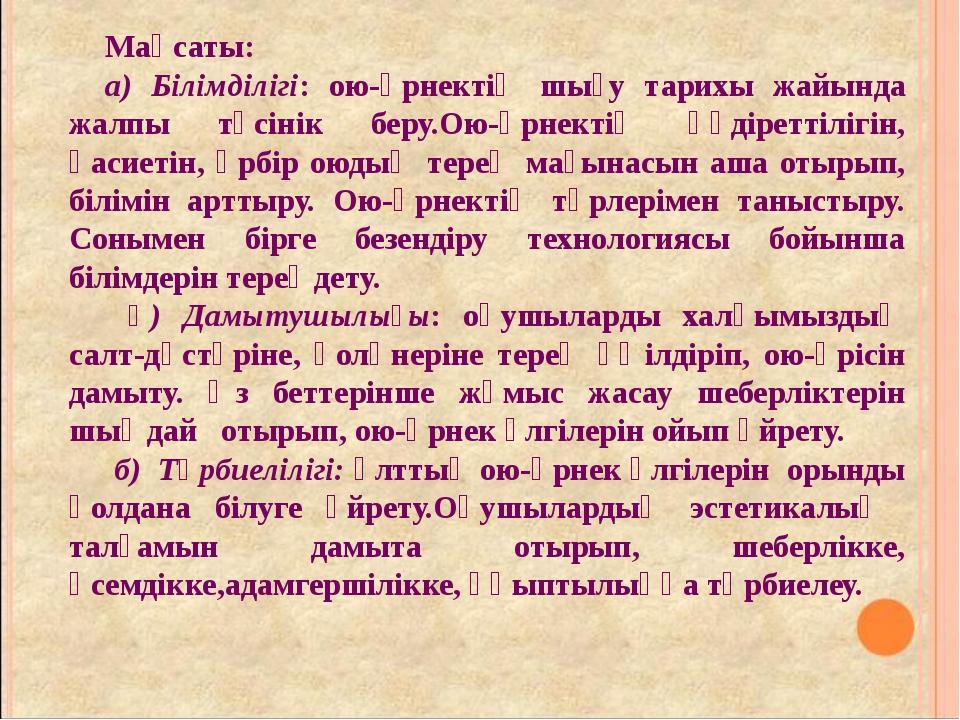 Мақсаты: а) Білімділігі: ою-өрнектің шығу тарихы жайында жалпы түсінік беру.О...
