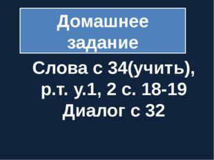 Домашнее задание Слова с 34(учить), р.т. у.1, 2 с. 18-19 Диалог с 32