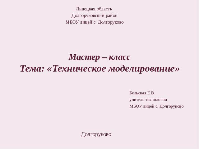 Мастер – класс Тема: «Техническое моделирование» Липецкая область Долгоруковс...