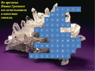 Во времена Ивана Грозного его использовали в качестве стекла. р е д и к о р о