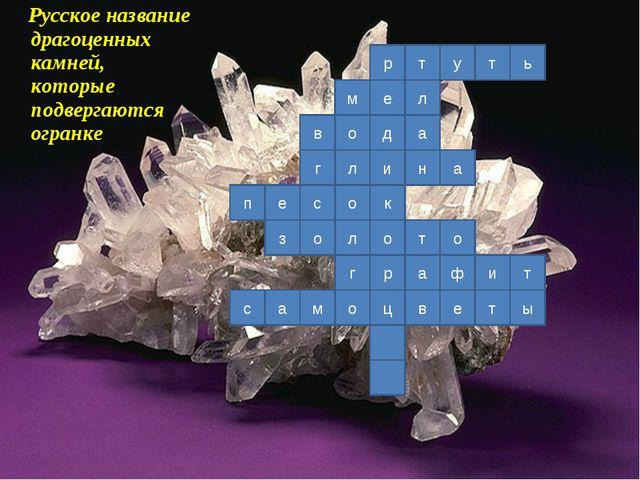 Русское название драгоценных камней, которые подвергаются огранке р е д и к...