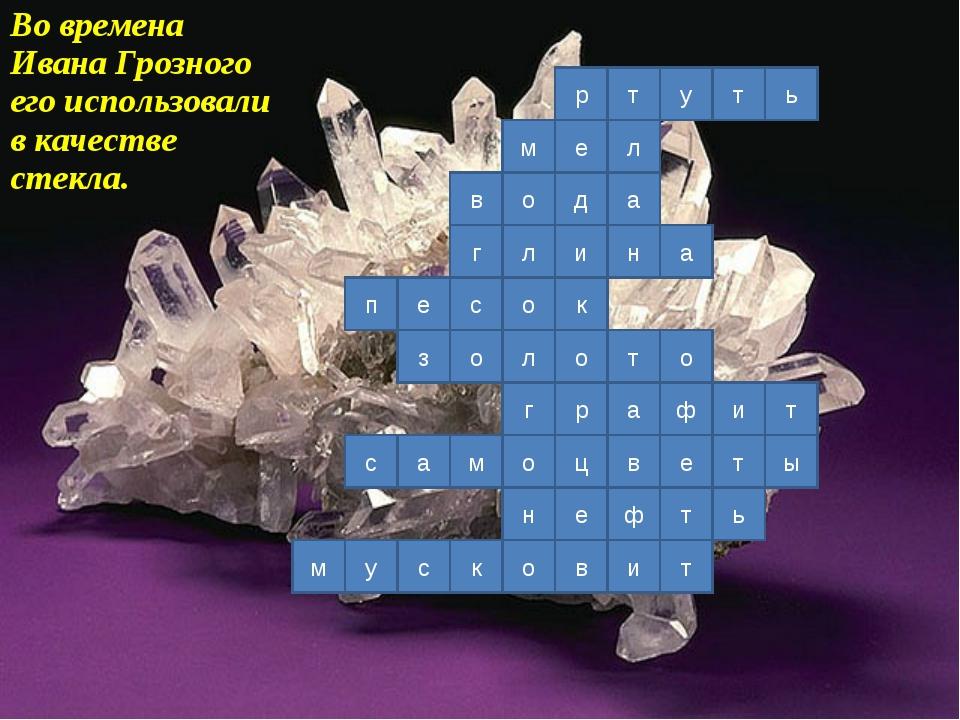 Во времена Ивана Грозного его использовали в качестве стекла. р е д и к о р о...