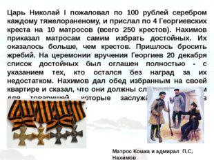 Царь Николай I пожаловал по 100 рублей серебром каждому тяжелораненому, и при