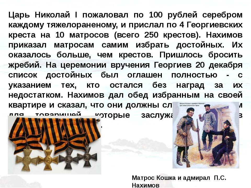 Царь Николай I пожаловал по 100 рублей серебром каждому тяжелораненому, и при...