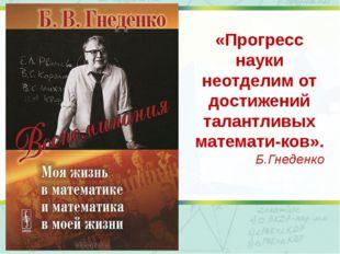 «Прогресс науки неотделим от достижений талантливых математиков». Б.Гнеденко