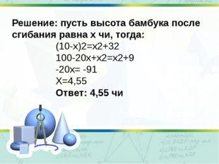 Решение: пусть высота бамбука после сгибания равна х чи, тогда: (10-х)2=х