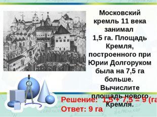 Московский кремль 11 века занимал 1,5 га. Площадь Кремля, построенного при Юр
