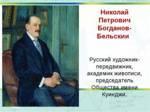 Николай Петрович Богданов-Бельский Русский художник-передвижник, академик жи
