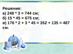 Решение: а) 248 * 3 = 744 см; б) 15 * 45 = 675 см; в) 176 * 2 + 3 * 45 = 352