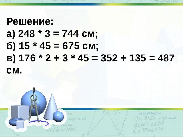 Решение: а) 248 * 3 = 744 см; б) 15 * 45 = 675 см; в) 176 * 2 + 3 * 45 = 352...