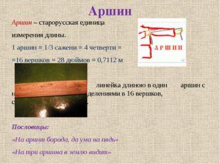 Аршин Аршин – старорусская единица измерения длины. 1 аршин = 1/3 сажени = 4