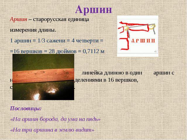 Аршин Аршин – старорусская единица измерения длины. 1 аршин = 1/3 сажени = 4...