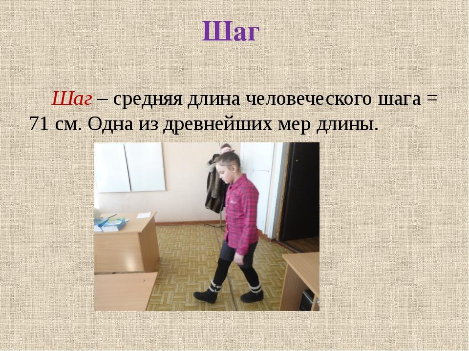 Шаг Шаг – средняя длина человеческого шага = 71 см. Одна из древнейших мер д...