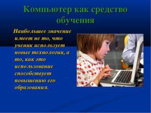 Компьютер как средство обучения Наибольшее значение имеет не то, что ученик и