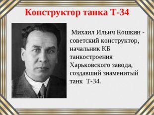 Конструктор танка Т-34 Михаил Ильич Кошкин- советский конструктор, начальник