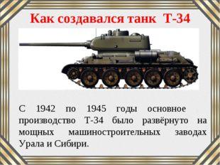 Как создавался танк Т-34 С 1942 по 1945 годы основное производство Т-34 было