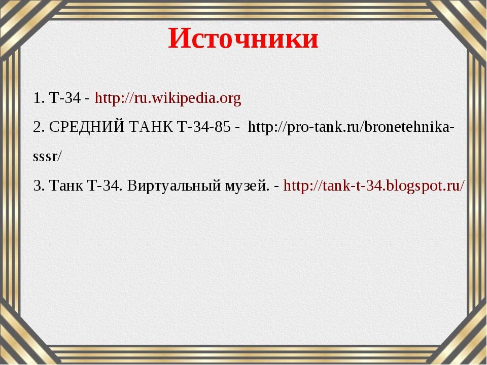 1. Т-34 - http://ru.wikipedia.org 2. СРЕДНИЙ ТАНК Т-34-85 - http://pro-tank....