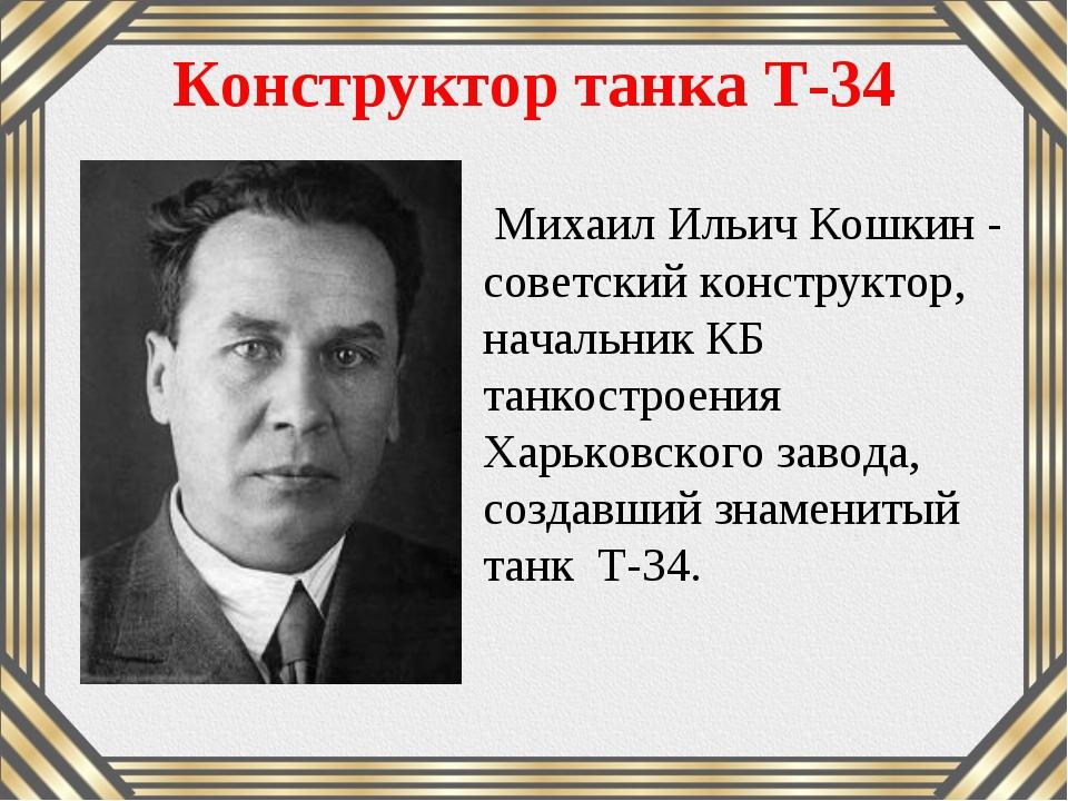 Конструктор танка Т-34 Михаил Ильич Кошкин- советский конструктор, начальник...