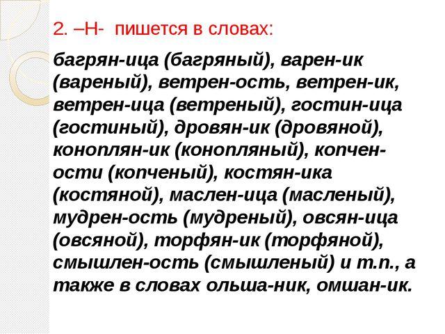 2. –Н- пишется в словах: багрян-ица (багряный), варен-ик (вареный), ветрен-о...