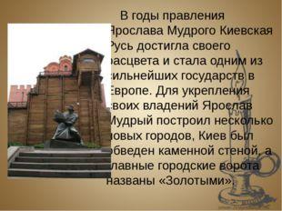 В годы правления Ярослава Мудрого Киевская Русь достигла своего расцвета и с
