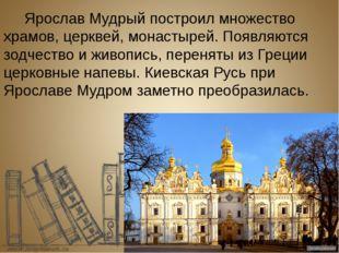Ярослав Мудрый построил множество храмов, церквей, монастырей. Появляются зо
