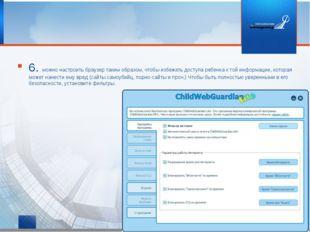 6. можно настроить браузер таким образом, чтобы избежать доступа ребенка к то