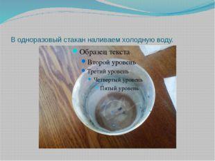 В одноразовый стакан наливаем холодную воду.