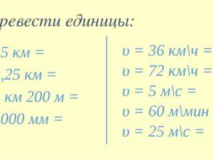 35 км = 0,25 км = 3 км 200 м = 3000 мм = Перевести единицы: υ = 36 км\ч = υ =