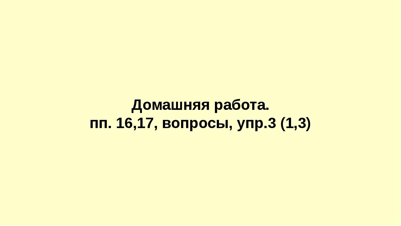 Домашняя работа. пп. 16,17, вопросы, упр.3 (1,3)