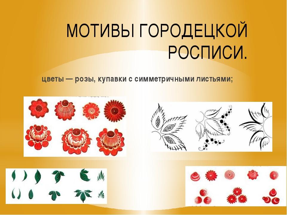 МОТИВЫ ГОРОДЕЦКОЙ РОСПИСИ. цветы — розы, купавки с симметричными листьями;
