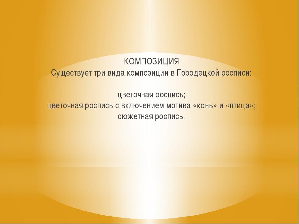 КОМПОЗИЦИЯ Существует три вида композиции в Городецкой росписи: цветочная рос...
