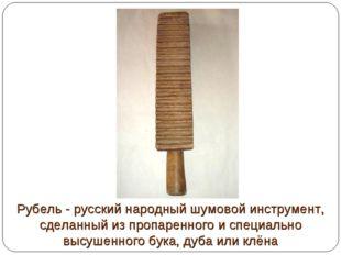 Рубель - русский народный шумовой инструмент, сделанный из пропаренного и спе