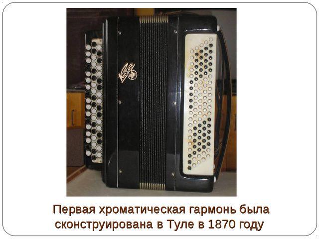 Первая хроматическая гармонь была сконструирована в Туле в 1870 году