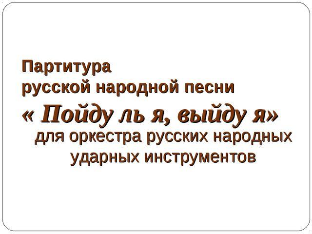 Партитура русской народной песни « Пойду ль я, выйду я» для оркестра русских...