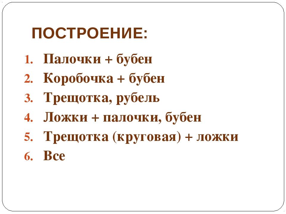 ПОСТРОЕНИЕ: Палочки + бубен Коробочка + бубен Трещотка, рубель Ложки + палочк...