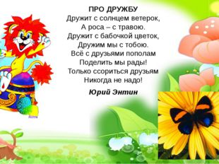 ПРО ДРУЖБУ Дружит с солнцем ветерок, А роса – с травою. Дружит с бабочкой цве