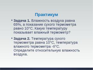 Практикум Задача 1.Влажность воздуха равна 65%, а показание сухого термометр