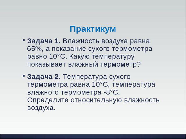 Практикум Задача 1.Влажность воздуха равна 65%, а показание сухого термометр...