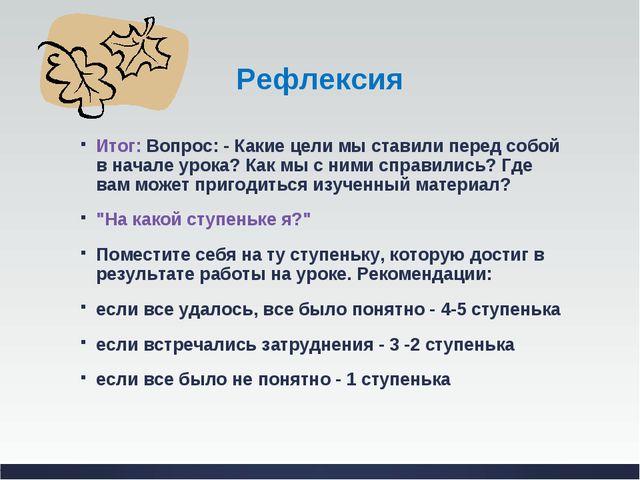 Рефлексия Итог: Вопрос: - Какие цели мы ставили перед собой в начале урока? К...