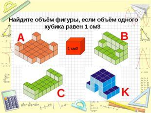 Найдите объём фигуры, если объём одного кубика равен 1 см3 1 см3 B C А K