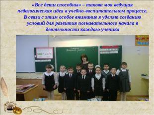 «Все дети способны» – такова моя ведущая педагогическая идея в учебно-воспит