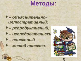 Методы: – объяснительно-иллюстративный; – репродуктивный; – исследовательский