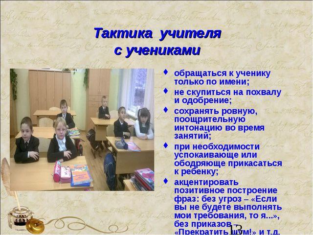 Тактика учителя с учениками обращаться к ученику только по имени; не скупитьс...