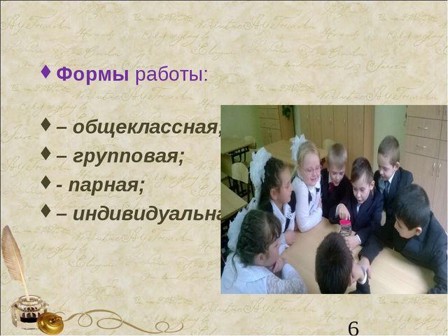 Формыработы: – общеклассная; – групповая; - парная; – индивидуальная. *
