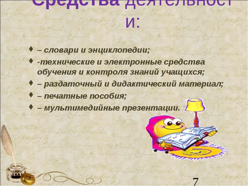 Средствадеятельности: – словари и энциклопедии; -технические и электронные с...