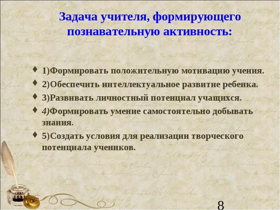 Задача учителя, формирующего познавательную активность: 1)Формировать положит...